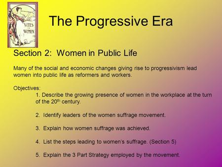 The Progressive Era Section 2: Women in Public Life Many of the social and economic changes giving rise to progressivism lead women into public life as.