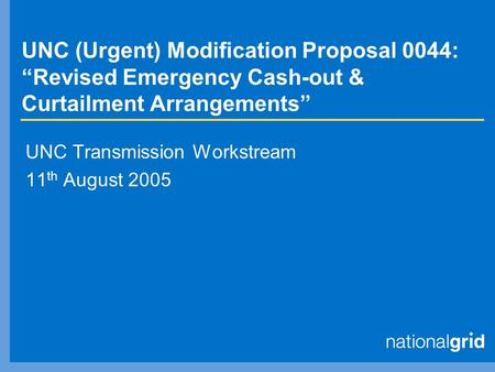 "UNC (Urgent) Modification Proposal 0044: ""Revised Emergency Cash-out & Curtailment Arrangements"" UNC Transmission Workstream 11 th August 2005."