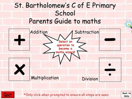 Back to menu - St. Bartholomew's C of E Primary School Parents Guide to maths + ÷ x Quit Multiplication AdditionSubtraction Division *Only click when.