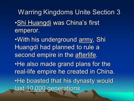 Warring Kingdoms Unite Section 3 Shi Huangdi was China's first emperor.Shi Huangdi was China's first emperor. With his underground army, Shi Huangdi had.