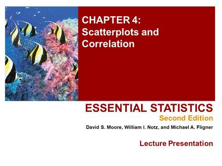 CHAPTER 4: Scatterplots and Correlation ESSENTIAL STATISTICS Second Edition David S. Moore, William I. Notz, and Michael A. Fligner Lecture Presentation.