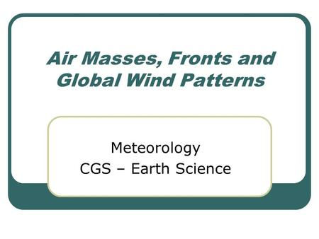 Air Masses, Fronts and Global Wind Patterns Meteorology CGS – Earth Science.