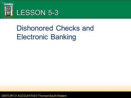 CENTURY 21 ACCOUNTING © Thomson/South-Western LESSON 5-3 Dishonored Checks and Electronic Banking.
