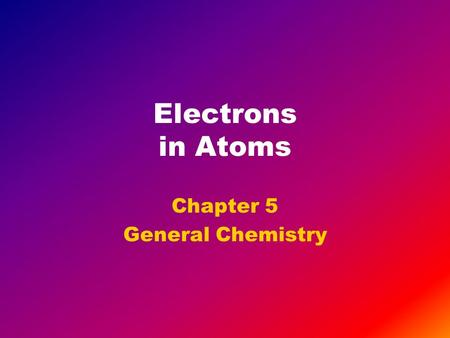 Electrons in Atoms Chapter 5 General Chemistry. Objectives Understand that matter has properties of both particles and waves. Describe the electromagnetic.