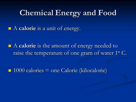 Chemical Energy and Food A calorie is a unit of energy. A calorie is a unit of energy. A calorie is the amount of energy needed to raise the temperature.