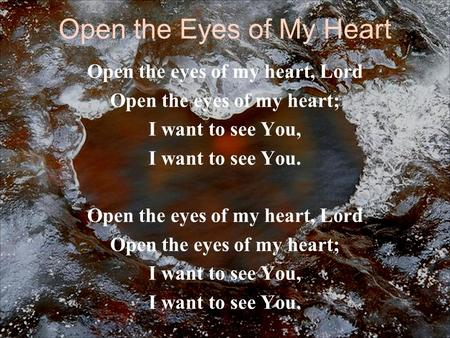 Open the Eyes of My Heart Open the eyes of my heart, Lord Open the eyes of my heart; I want to see You, I want to see You. Open the eyes of my heart, Lord.