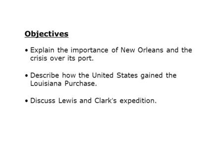 Explain the importance of New Orleans and the crisis over its port. Describe how the United States gained the Louisiana Purchase. Discuss Lewis and Clark's.