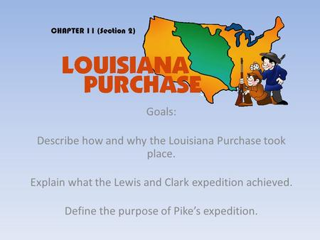Goals: Describe how and why the Louisiana Purchase took place. Explain what the Lewis and Clark expedition achieved. Define the purpose of Pike's expedition.