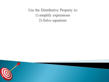 Use the Distributive Property to: 1) simplify expressions 2) Solve equations.