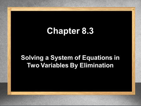 Solving a System of Equations in Two Variables By Elimination Chapter 8.3.