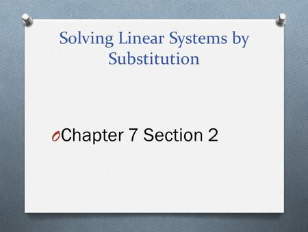 Solving Linear Systems by Substitution O Chapter 7 Section 2.