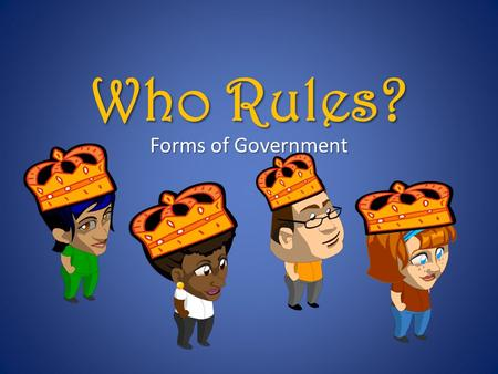 Who Rules? Forms of Government. When people decide to form the social contracts that we call governments, they make many different decisions about how.
