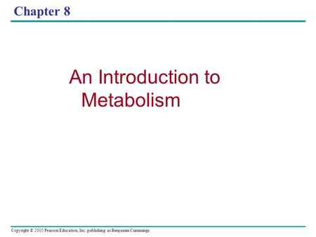 Copyright © 2005 Pearson Education, Inc. publishing as Benjamin Cummings Chapter 8 An Introduction to Metabolism.