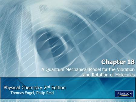 Physical Chemistry 2 nd Edition Thomas Engel, Philip Reid Chapter 18 A Quantum Mechanical Model for the Vibration and Rotation of Molecules.