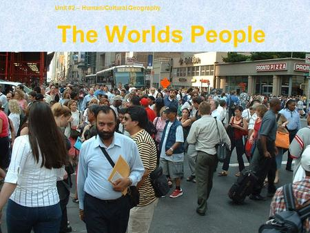 Unit #2 – Human/Cultural Geography The Worlds People.