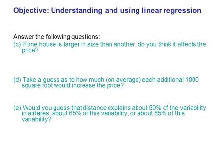 Objective: Understanding and using linear regression Answer the following questions: (c) If one house is larger in size than another, do you think it affects.