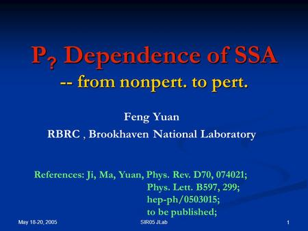 May 18-20, 2005 SIR05 JLab 1 P ? Dependence of SSA -- from nonpert. to pert. Feng Yuan, RBRC, Brookhaven National Laboratory References: Ji, Ma, Yuan,