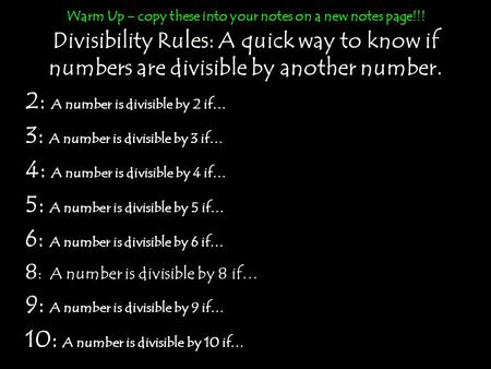 Warm Up – copy these into your notes on a new notes page!!! <strong>Divisibility</strong> Rules: A quick way to know if numbers are <strong>divisible</strong> by another number. 2: A number.