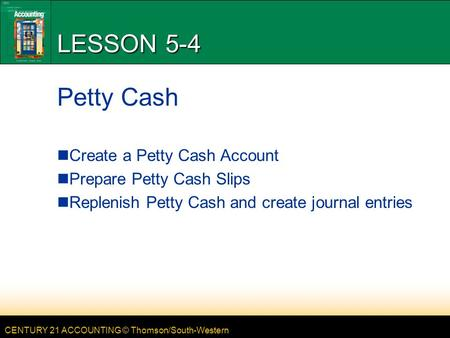 CENTURY 21 ACCOUNTING © Thomson/South-Western LESSON 5-4 Petty Cash Create a Petty Cash Account Prepare Petty Cash Slips Replenish Petty Cash and create.