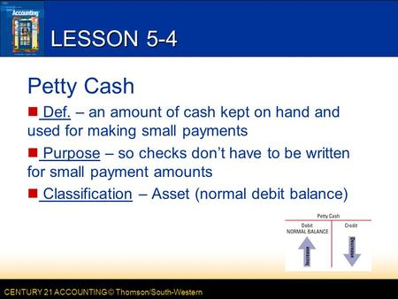 CENTURY 21 ACCOUNTING © Thomson/South-Western LESSON 5-4 Petty Cash Def. – an amount of cash kept on hand and used for making small payments Purpose –