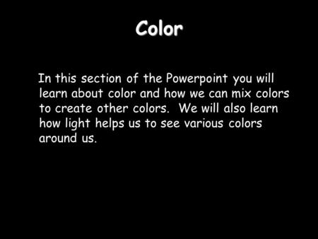 Color In this section of the Powerpoint you will learn about color and how we can mix colors to create other colors. We will also learn how light helps.