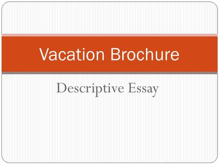 Descriptive Essay Vacation Brochure. Intro Grab your audience's attention with a creative hook! Introduce your vacation destination with basic information: