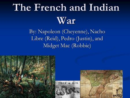 The French and Indian War By: Napoleon (Cheyenne), Nacho Libre (Reid), Pedro (Justin), and Midget Mac (Robbie)