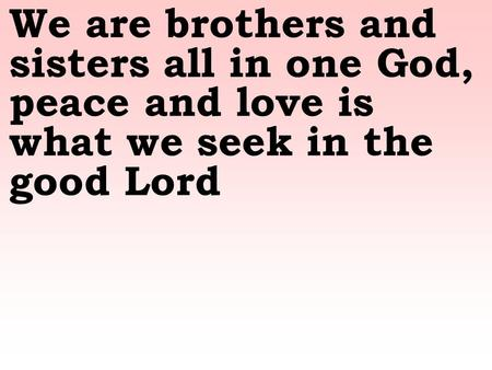We are brothers and sisters all in one God, peace and love is what we seek in the good Lord.
