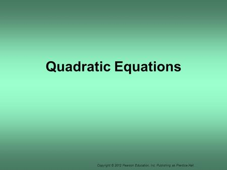 Copyright © 2012 Pearson Education, Inc. Publishing as Prentice Hall. Quadratic Equations.