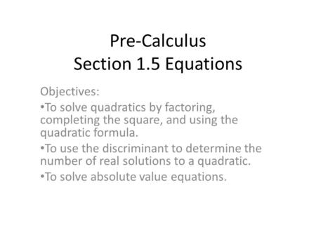 Pre-Calculus Section 1.5 Equations Objectives: To solve quadratics by factoring, completing the square, and using the quadratic formula. To use the discriminant.