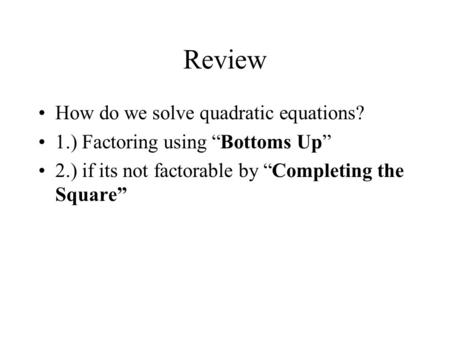 "Review How do we solve quadratic equations? 1.) Factoring using ""Bottoms Up"" 2.) if its not factorable by ""Completing the Square"""