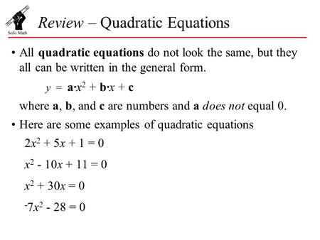 Review – Quadratic Equations All quadratic equations do not look the same, but they all can be written in the general form. y = a·x 2 + b·x + c where a,