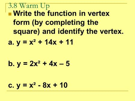 3.8 Warm Up Write the function in vertex form (by completing the square) and identify the vertex. a. y = x² + 14x + 11 b. y = 2x² + 4x – 5 c. y = x² -