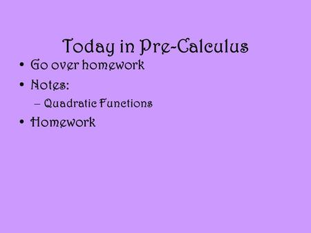 Today in Pre-Calculus Go over homework Notes: –Quadratic Functions Homework.