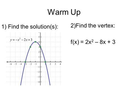 Warm Up 1) Find the solution(s): 2)Find the vertex: f(x) = 2x 2 – 8x + 3.