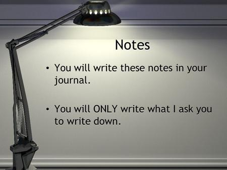Notes You will write these notes in your journal. You will ONLY write what I ask you to write down. You will write these notes in your journal. You will.