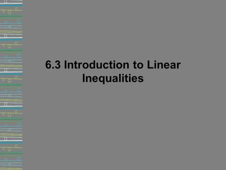 6.3 Introduction to Linear Inequalities. Inequalities We can use an inequality to model a situation that can be described by a range of numbers instead.