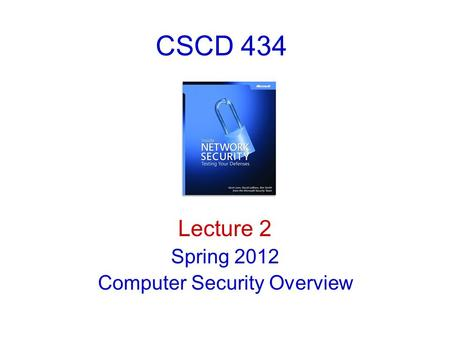 CSCD 434 Lecture 2 Spring 2012 Computer <strong>Security</strong> Overview.
