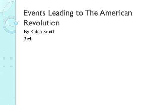 Events Leading to The American Revolution By Kaleb Smith 3rd.