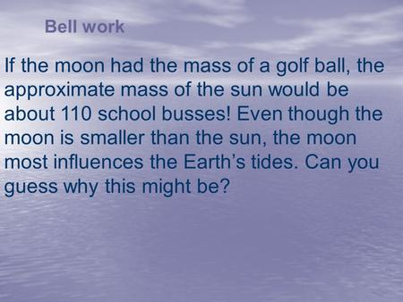 Bell work If the moon had the mass of a golf ball, the approximate mass of the sun would be about 110 school busses! Even though the moon is smaller than.
