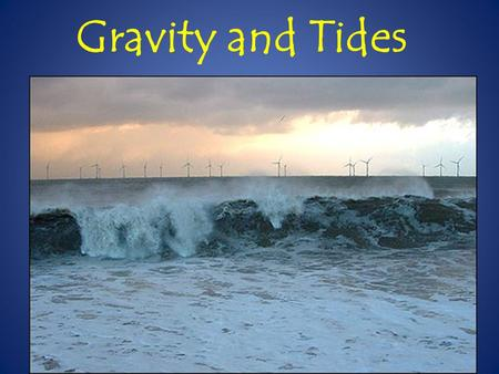 Gravity and Tides. How does the relative position of the Sun, Earth, and Moon causes tides on Earth? How do the times of high and low tide along the Atlantic.