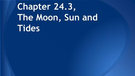 Chapter 24.3, The Moon, Sun and Tides. Objectives Explain the nature of Earth's tides Explain the sun and moon's effect on Earth's tides Explain the interaction.