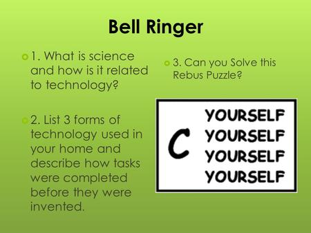 Bell Ringer  1. What is science and how is it related to technology?  2. List 3 forms of technology used in your home and describe how tasks were completed.