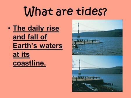 What are tides? The daily rise and fall of Earth's waters at its coastline.