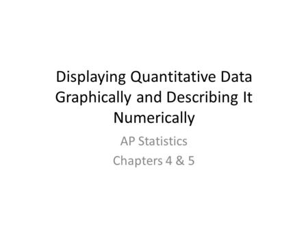 Displaying Quantitative Data Graphically and Describing It Numerically AP Statistics Chapters 4 & 5.