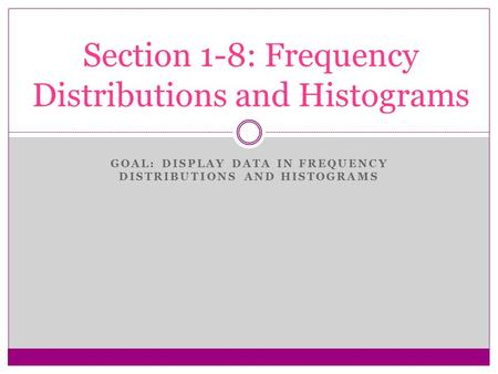 GOAL: DISPLAY DATA IN FREQUENCY DISTRIBUTIONS AND HISTOGRAMS Section 1-8: Frequency Distributions and Histograms.