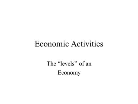 "Economic Activities The ""levels"" of an Economy. The Four Levels of Activities Economic activities can be divided into 4 groups or ""levels."" Primary Activities."