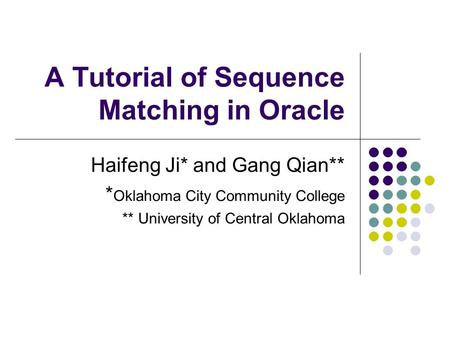 A Tutorial of Sequence Matching in Oracle Haifeng Ji* and Gang Qian** * Oklahoma City Community College ** University of Central Oklahoma.