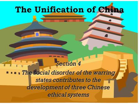 The Unification of China Section 4 The social disorder of the warring states contributes to the development of three Chinese ethical systems.