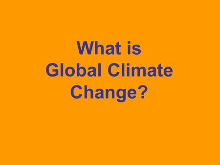 What is Global Climate Change?. Lesson Objectives: SWBAT Understand what is meant by global climate change Discuss what causes global climate change.